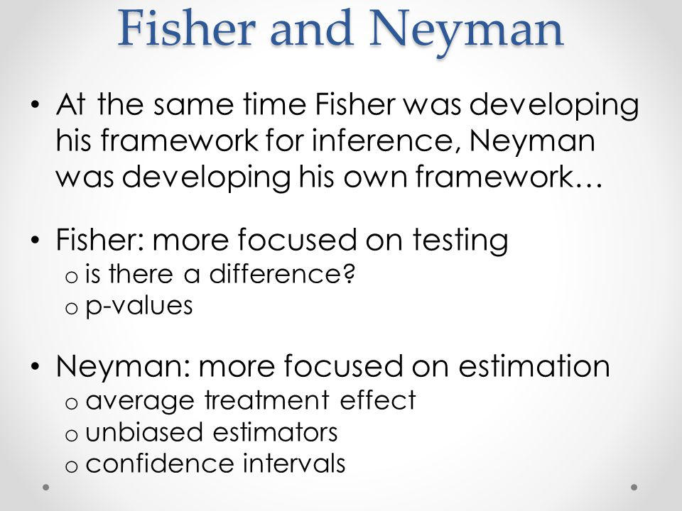 Fisher and Neyman At the same time Fisher was developing his framework for inference, Neyman was developing his own framework… Fisher: more focused on testing o is there a difference.