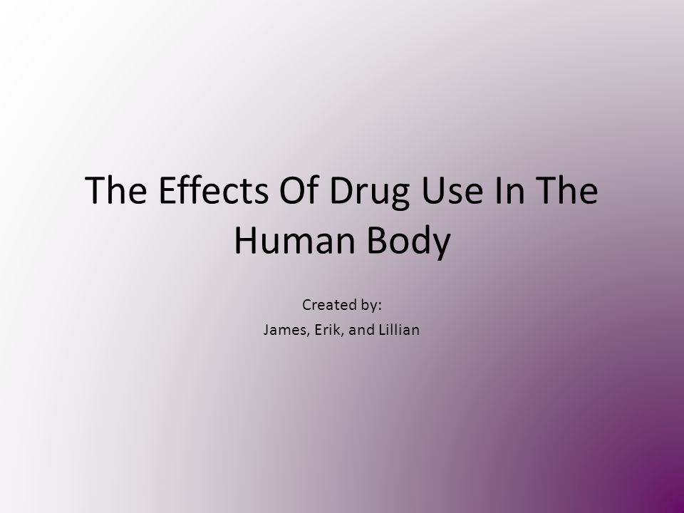 The Effects Of Drug Use In The Human Body Created by: James, Erik, and Lillian