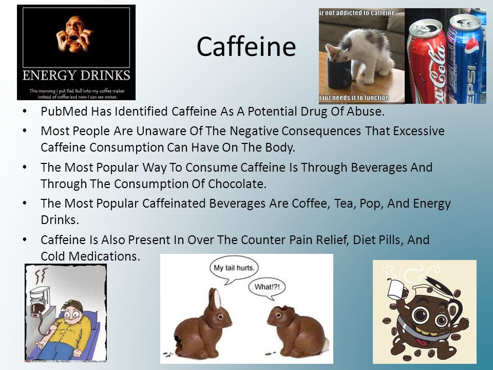 Caffeine PubMed Has Identified Caffeine As A Potential Drug Of Abuse. Most People Are Unaware Of The Negative Consequences That Excessive Caffeine Con