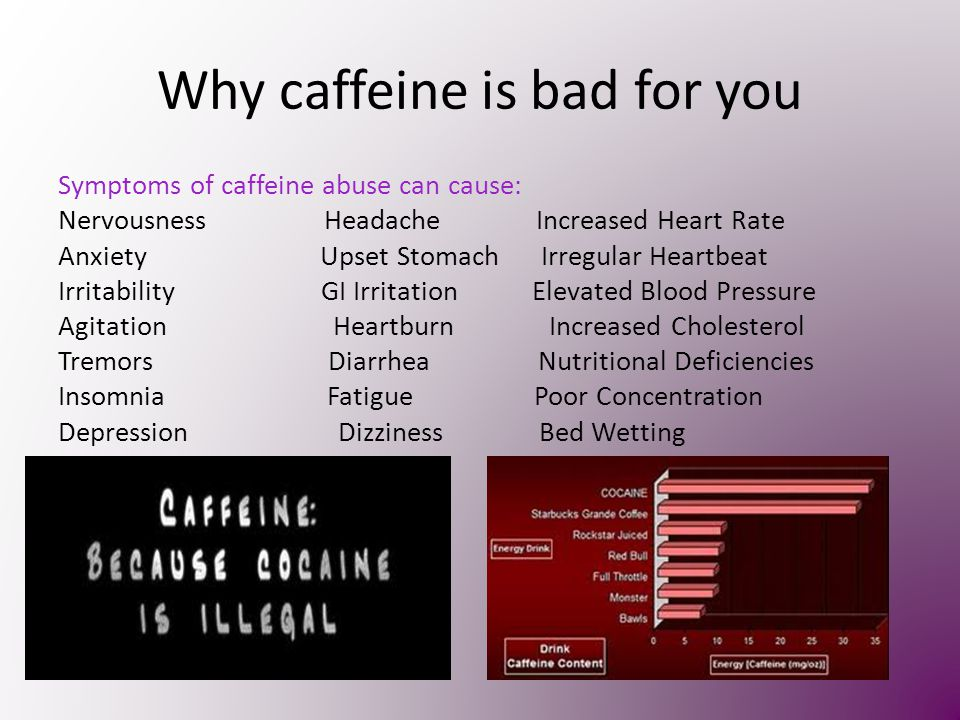 Why caffeine is bad for you Symptoms of caffeine abuse can cause: Nervousness Headache Increased Heart Rate Anxiety Upset Stomach Irregular Heartbeat Irritability GI Irritation Elevated Blood Pressure Agitation Heartburn Increased Cholesterol Tremors Diarrhea Nutritional Deficiencies Insomnia Fatigue Poor Concentration Depression Dizziness Bed Wetting