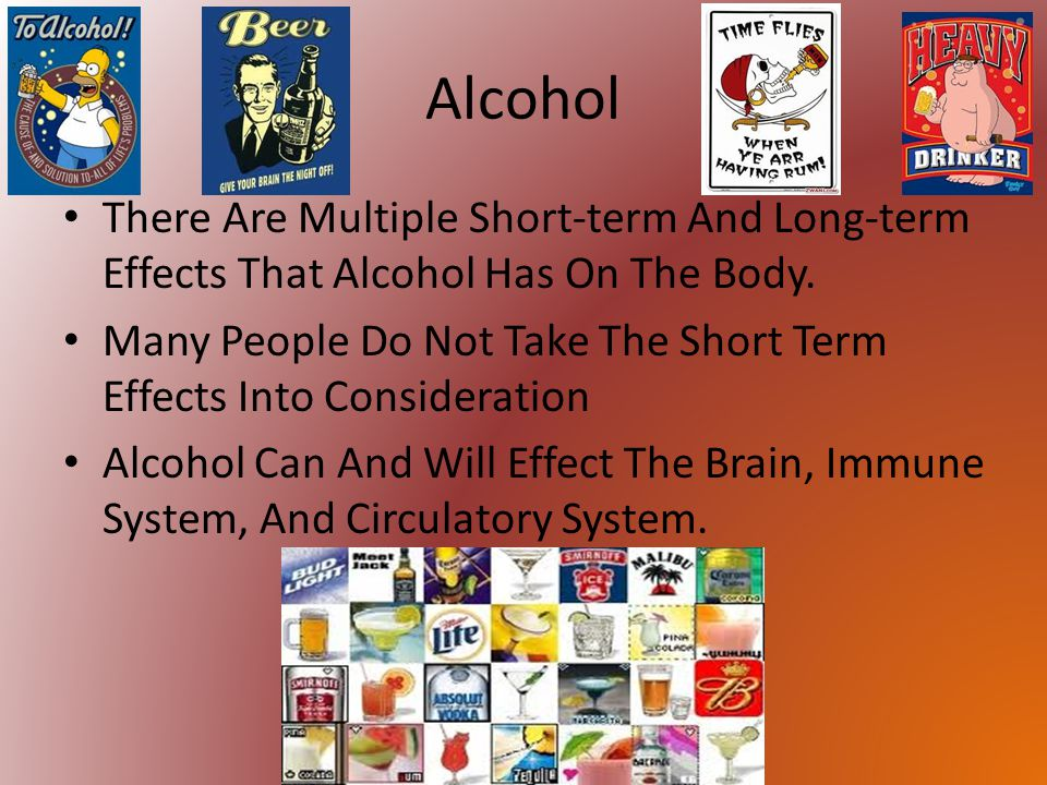 Alcohol There Are Multiple Short-term And Long-term Effects That Alcohol Has On The Body.