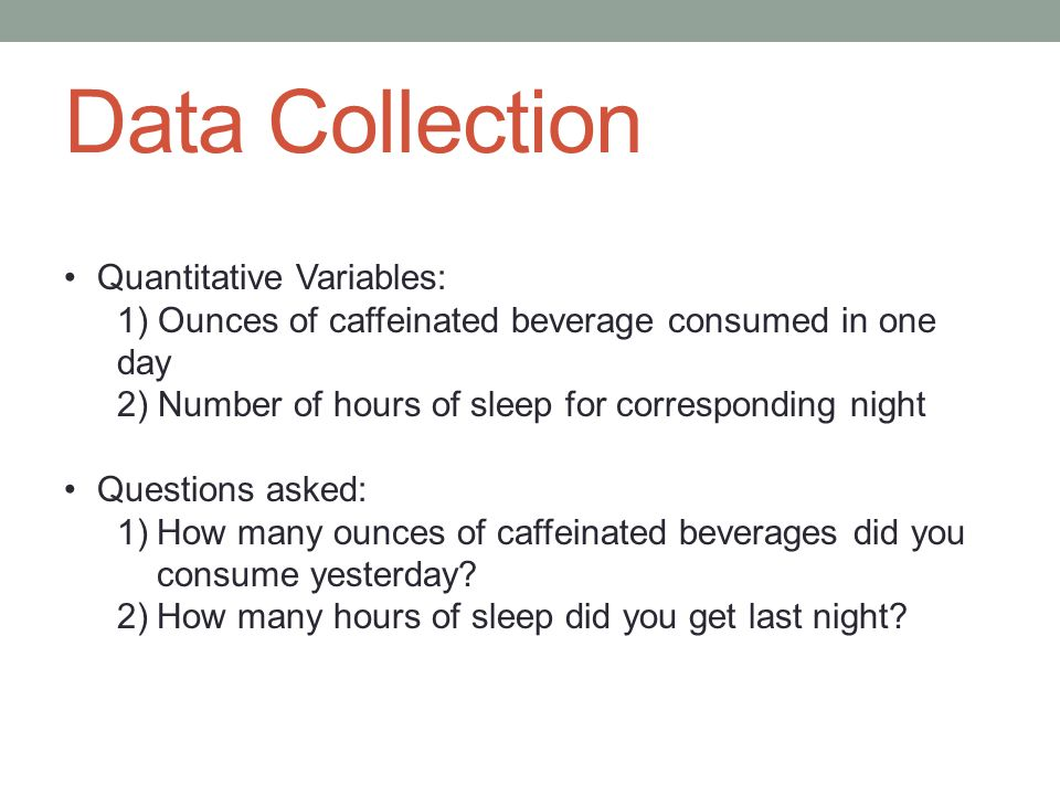 Data Collection Quantitative Variables: 1) Ounces of caffeinated beverage consumed in one day 2) Number of hours of sleep for corresponding night Questions asked: 1)How many ounces of caffeinated beverages did you consume yesterday.