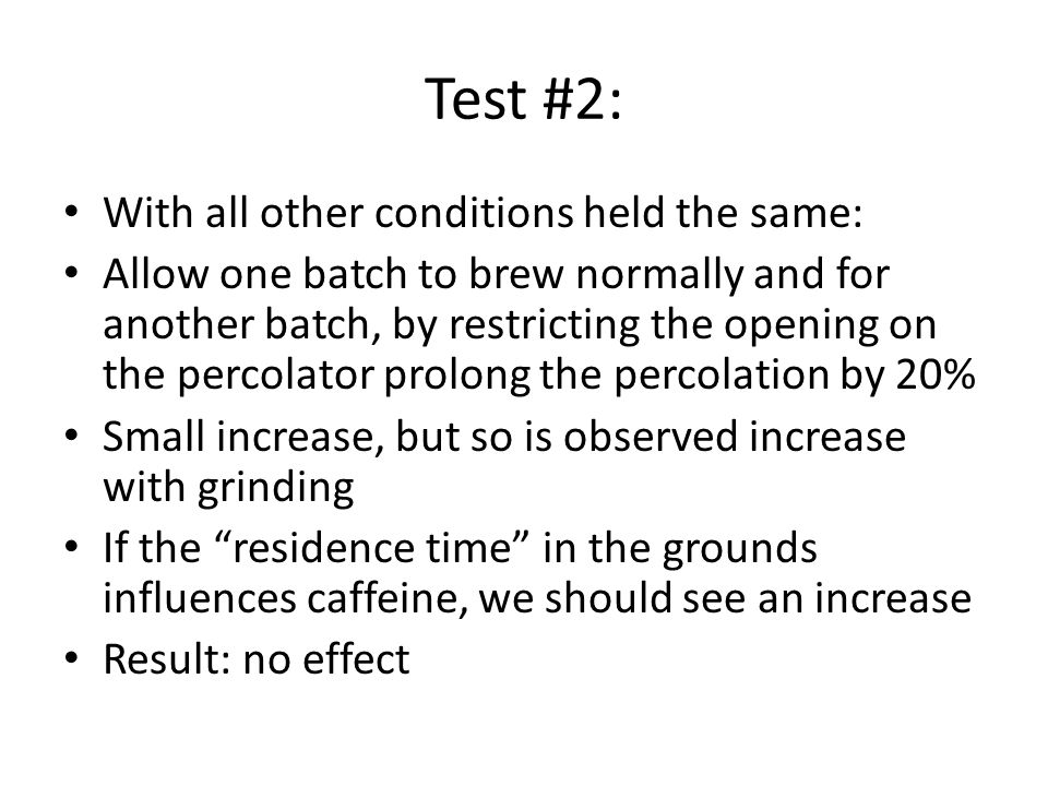Test #2: With all other conditions held the same: Allow one batch to brew normally and for another batch, by restricting the opening on the percolator