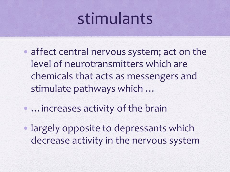 stimulants affect central nervous system; act on the level of neurotransmitters which are chemicals that acts as messengers and stimulate pathways which … …increases activity of the brain largely opposite to depressants which decrease activity in the nervous system