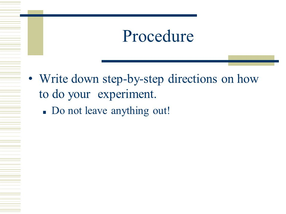 Procedure Write down step-by-step directions on how to do your experiment. ■ Do not leave anything out!