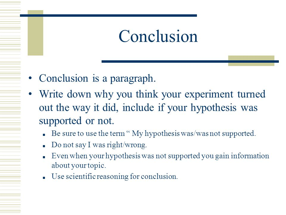 Conclusion Conclusion is a paragraph. Write down why you think your experiment turned out the way it did, include if your hypothesis was supported or
