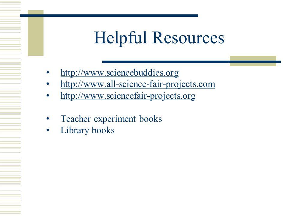 Helpful Resources http://www.sciencebuddies.org http://www.all-science-fair-projects.com http://www.sciencefair-projects.org Teacher experiment books