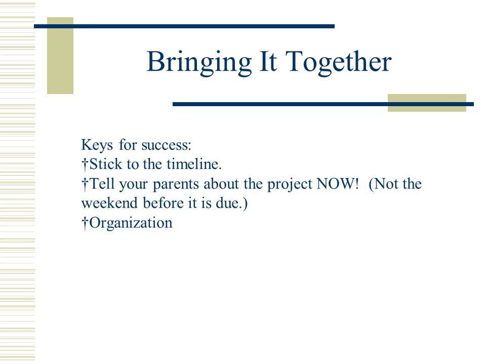 Bringing It Together Keys for success: †Stick to the timeline. †Tell your parents about the project NOW! (Not the weekend before it is due.) †Organiza