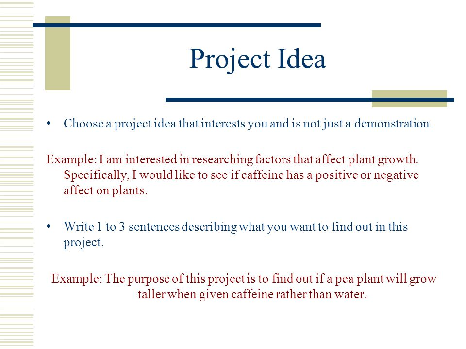 Project Idea Choose a project idea that interests you and is not just a demonstration. Example: I am interested in researching factors that affect pla