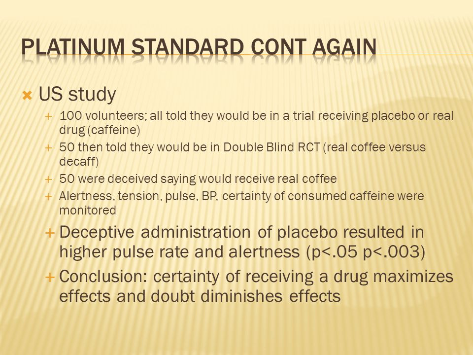  US study  100 volunteers; all told they would be in a trial receiving placebo or real drug (caffeine)  50 then told they would be in Double Blind RCT (real coffee versus decaff)  50 were deceived saying would receive real coffee  Alertness, tension, pulse, BP, certainty of consumed caffeine were monitored  Deceptive administration of placebo resulted in higher pulse rate and alertness (p<.05 p<.003)  Conclusion: certainty of receiving a drug maximizes effects and doubt diminishes effects