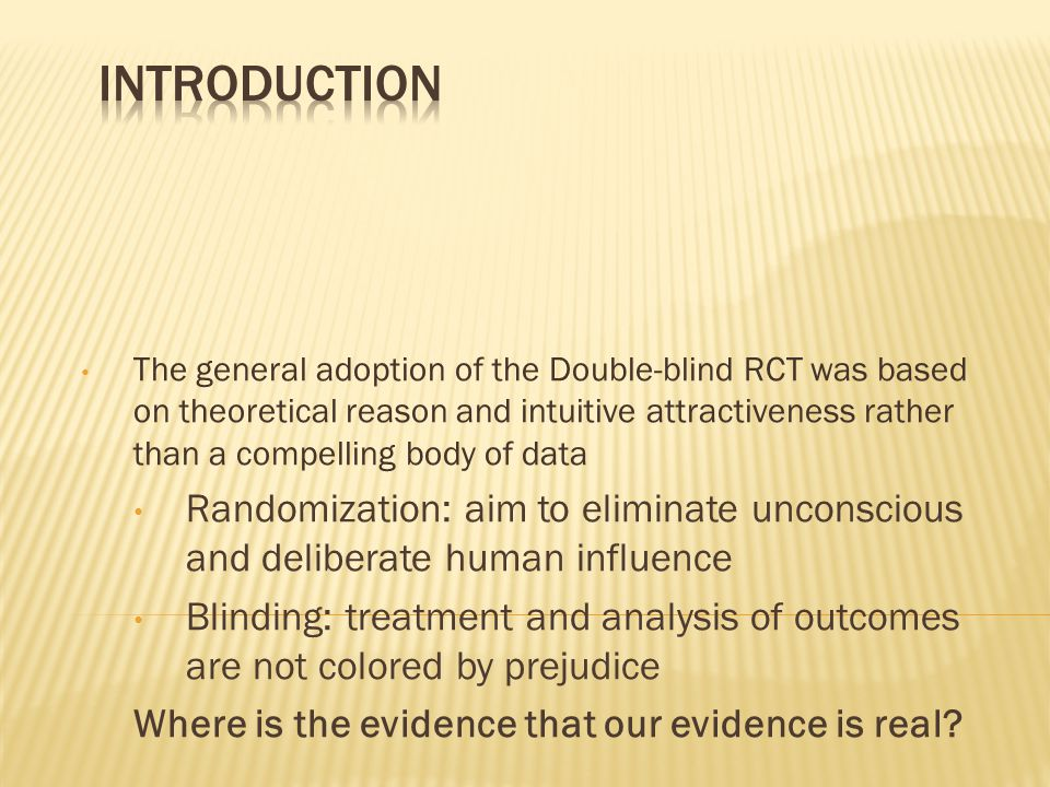 The general adoption of the Double-blind RCT was based on theoretical reason and intuitive attractiveness rather than a compelling body of data Randomization: aim to eliminate unconscious and deliberate human influence Blinding: treatment and analysis of outcomes are not colored by prejudice Where is the evidence that our evidence is real?