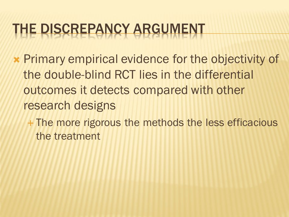 Primary empirical evidence for the objectivity of the double-blind RCT lies in the differential outcomes it detects compared with other research designs  The more rigorous the methods the less efficacious the treatment