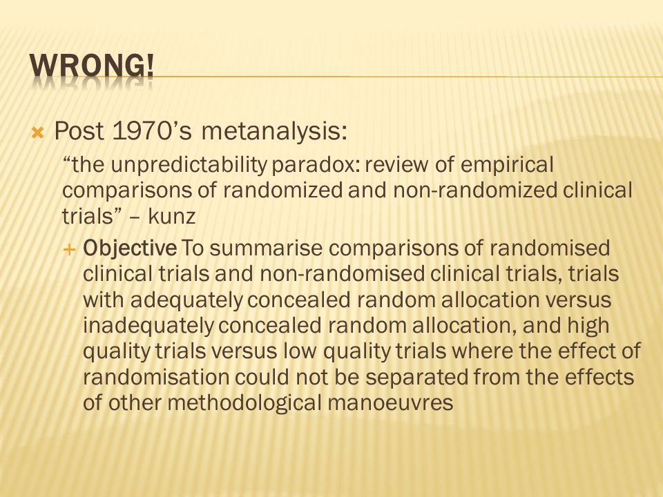  Post 1970's metanalysis: the unpredictability paradox: review of empirical comparisons of randomized and non-randomized clinical trials – kunz  Objective To summarise comparisons of randomised clinical trials and non-randomised clinical trials, trials with adequately concealed random allocation versus inadequately concealed random allocation, and high quality trials versus low quality trials where the effect of randomisation could not be separated from the effects of other methodological manoeuvres