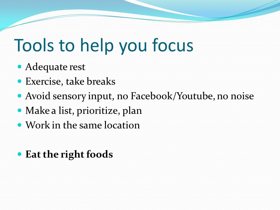Tools to help you focus Adequate rest Exercise, take breaks Avoid sensory input, no Facebook/Youtube, no noise Make a list, prioritize, plan Work in the same location Eat the right foods