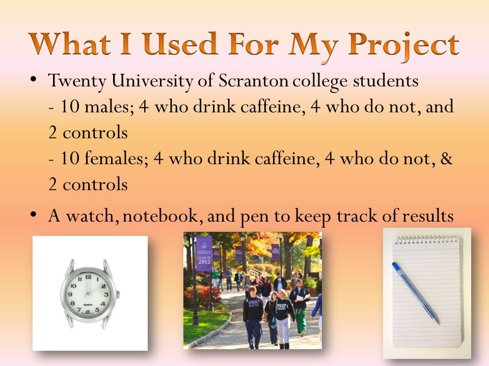 Twenty University of Scranton college students - 10 males; 4 who drink caffeine, 4 who do not, and 2 controls - 10 females; 4 who drink caffeine, 4 who do not, & 2 controls A watch, notebook, and pen to keep track of results