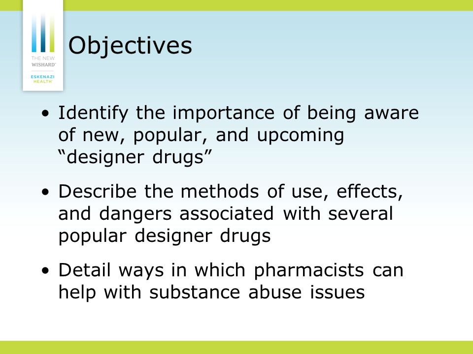 Objectives Identify the importance of being aware of new, popular, and upcoming designer drugs Describe the methods of use, effects, and dangers associated with several popular designer drugs Detail ways in which pharmacists can help with substance abuse issues
