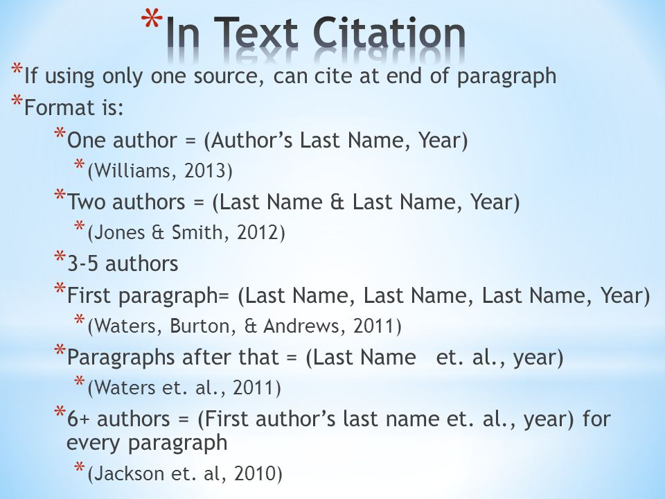 * If using only one source, can cite at end of paragraph * Format is: * One author = (Author's Last Name, Year) * (Williams, 2013) * Two authors = (Last Name & Last Name, Year) * (Jones & Smith, 2012) * 3-5 authors * First paragraph= (Last Name, Last Name, Last Name, Year) * (Waters, Burton, & Andrews, 2011) * Paragraphs after that = (Last Name et.