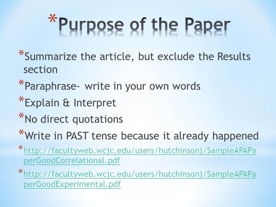 * Summarize the article, but exclude the Results section * Paraphrase- write in your own words * Explain & Interpret * No direct quotations * Write in PAST tense because it already happened * http://facultyweb.wcjc.edu/users/hutchinsonj/SampleAPAPa perGoodCorrelational.pdf http://facultyweb.wcjc.edu/users/hutchinsonj/SampleAPAPa perGoodCorrelational.pdf * http://facultyweb.wcjc.edu/users/hutchinsonj/SampleAPAPa perGoodExperimental.pdf http://facultyweb.wcjc.edu/users/hutchinsonj/SampleAPAPa perGoodExperimental.pdf