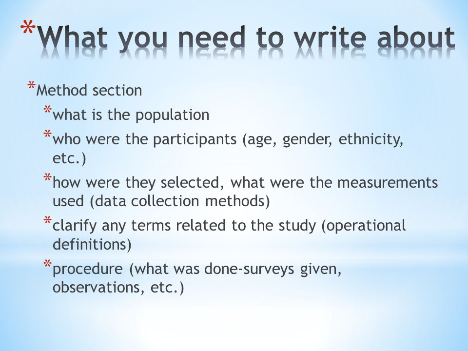 * Method section * what is the population * who were the participants (age, gender, ethnicity, etc.) * how were they selected, what were the measurements used (data collection methods) * clarify any terms related to the study (operational definitions) * procedure (what was done-surveys given, observations, etc.)