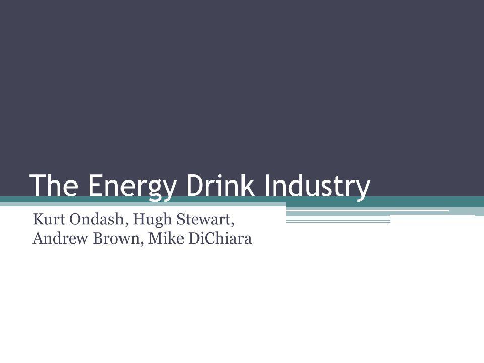 The Energy Drink Industry Kurt Ondash, Hugh Stewart, Andrew Brown, Mike DiChiara