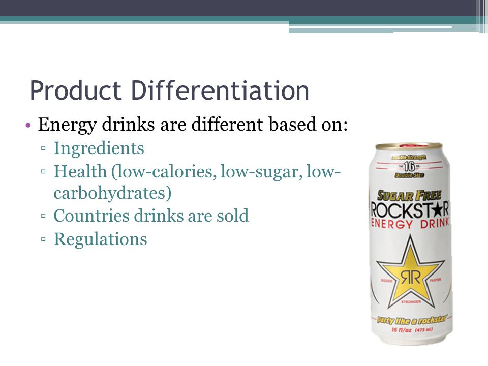 Product Differentiation Energy drinks are different based on: ▫Ingredients ▫Health (low-calories, low-sugar, low- carbohydrates) ▫Countries drinks are sold ▫Regulations