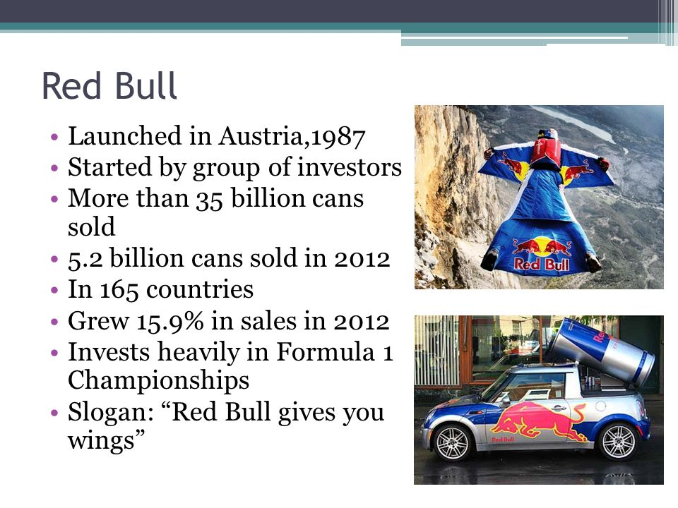 Red Bull Launched in Austria,1987 Started by group of investors More than 35 billion cans sold 5.2 billion cans sold in 2012 In 165 countries Grew 15.9% in sales in 2012 Invests heavily in Formula 1 Championships Slogan: Red Bull gives you wings