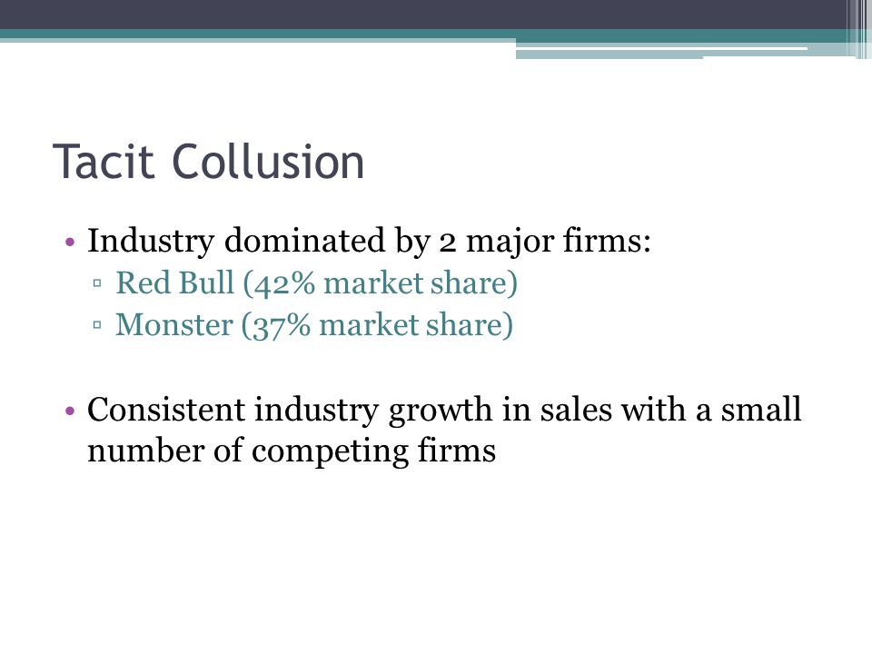 Tacit Collusion Industry dominated by 2 major firms: ▫Red Bull (42% market share) ▫Monster (37% market share) Consistent industry growth in sales with a small number of competing firms