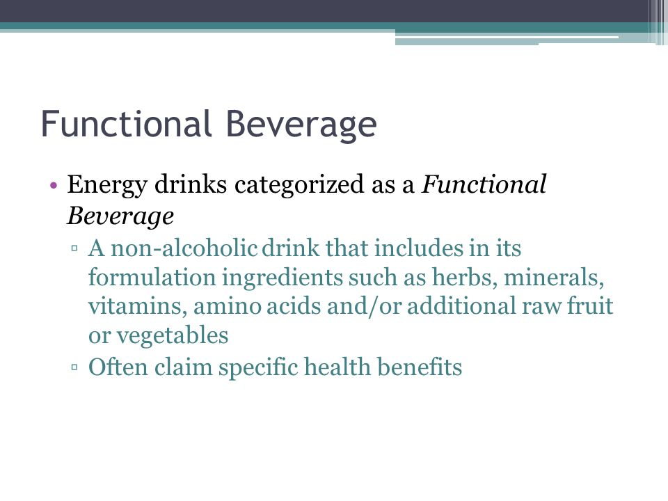 Functional Beverage Energy drinks categorized as a Functional Beverage ▫A non-alcoholic drink that includes in its formulation ingredients such as herbs, minerals, vitamins, amino acids and/or additional raw fruit or vegetables ▫Often claim specific health benefits