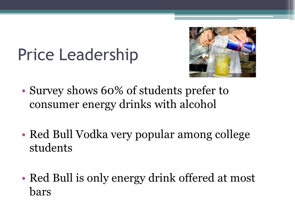 Price Leadership Survey shows 60% of students prefer to consumer energy drinks with alcohol Red Bull Vodka very popular among college students Red Bull is only energy drink offered at most bars