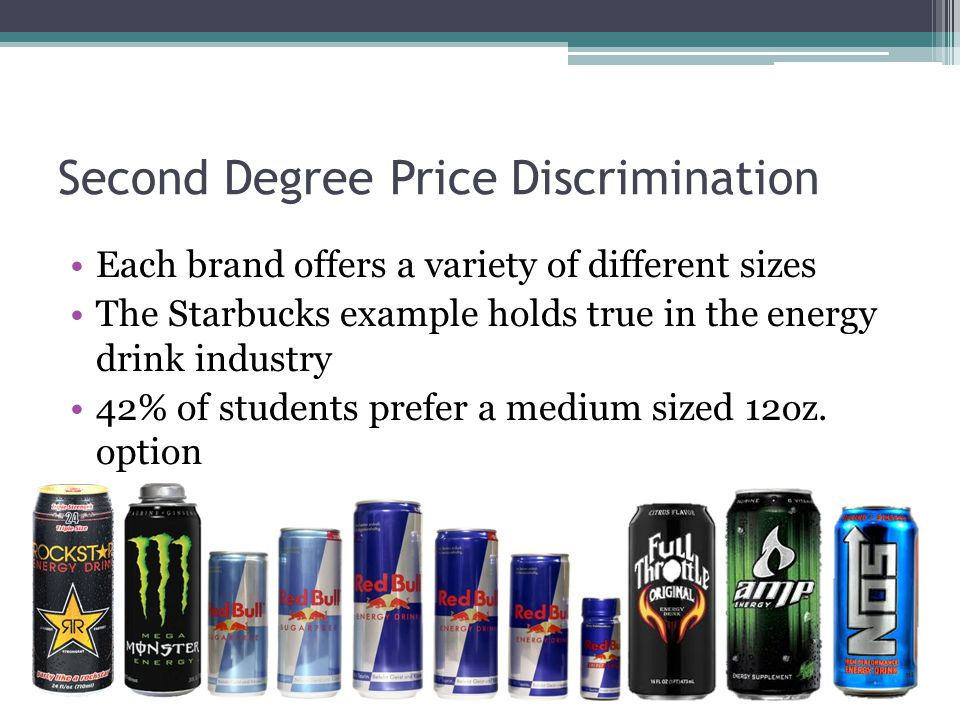 Second Degree Price Discrimination Each brand offers a variety of different sizes The Starbucks example holds true in the energy drink industry 42% of students prefer a medium sized 12oz.