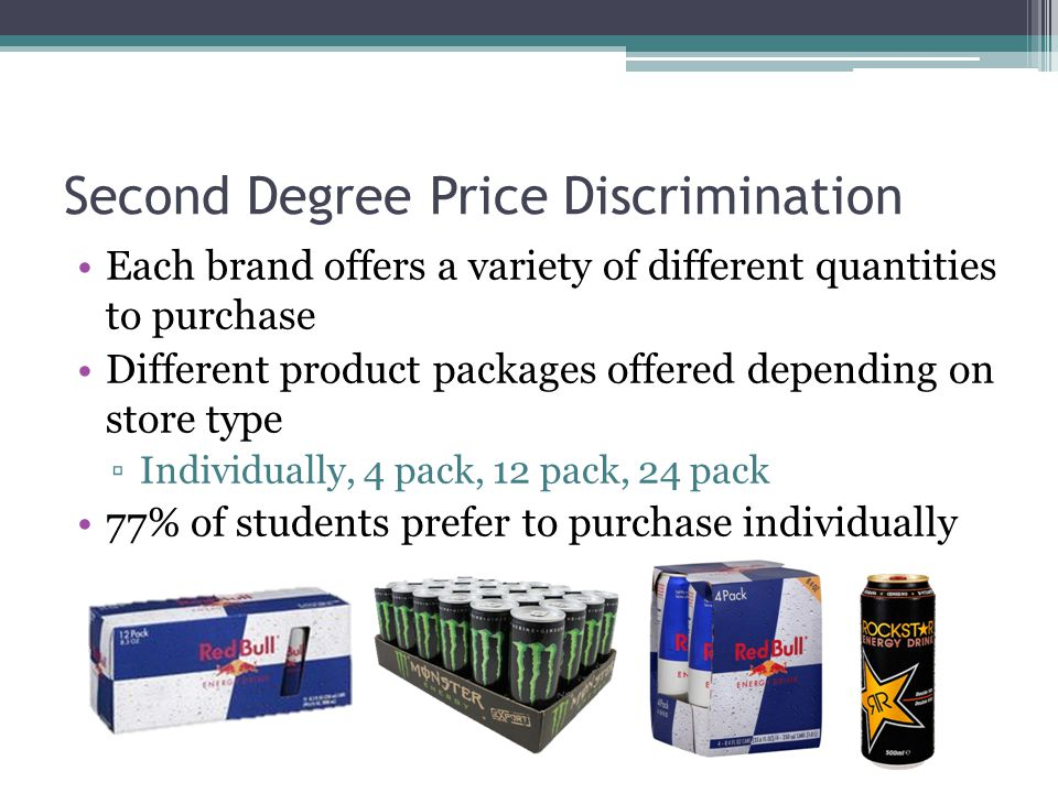 Second Degree Price Discrimination Each brand offers a variety of different quantities to purchase Different product packages offered depending on store type ▫Individually, 4 pack, 12 pack, 24 pack 77% of students prefer to purchase individually