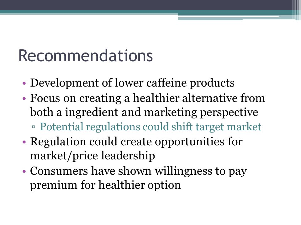 Recommendations Development of lower caffeine products Focus on creating a healthier alternative from both a ingredient and marketing perspective ▫Potential regulations could shift target market Regulation could create opportunities for market/price leadership Consumers have shown willingness to pay premium for healthier option
