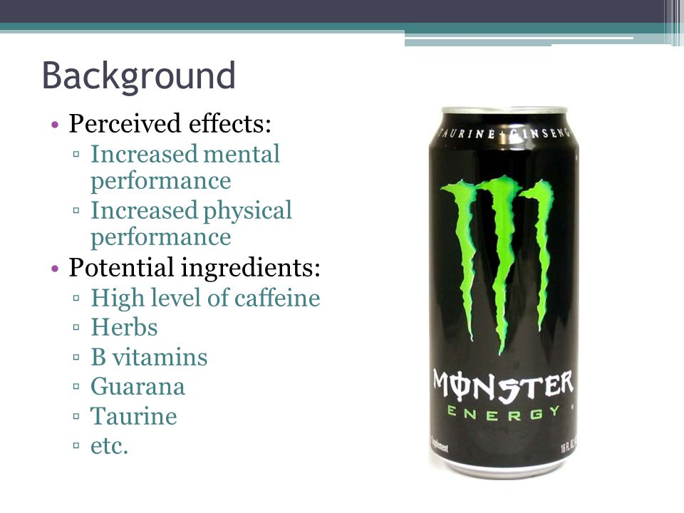 Perceived effects: ▫Increased mental performance ▫Increased physical performance Potential ingredients: ▫High level of caffeine ▫Herbs ▫B vitamins ▫Guarana ▫Taurine ▫etc.