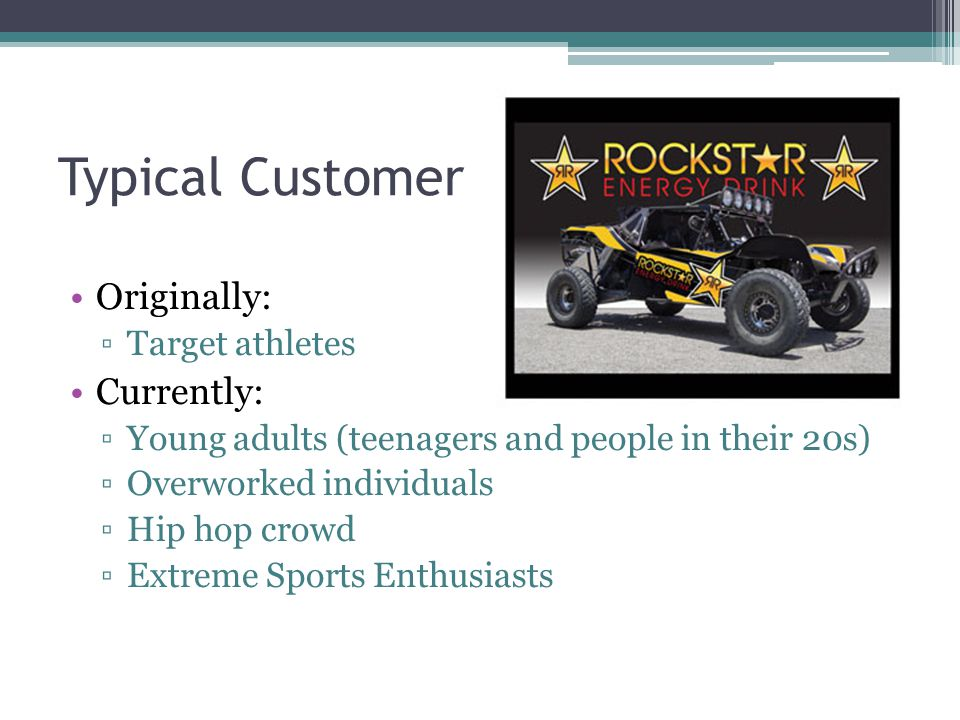 Typical Customer Originally: ▫Target athletes Currently: ▫Young adults (teenagers and people in their 20s) ▫Overworked individuals ▫Hip hop crowd ▫Extreme Sports Enthusiasts