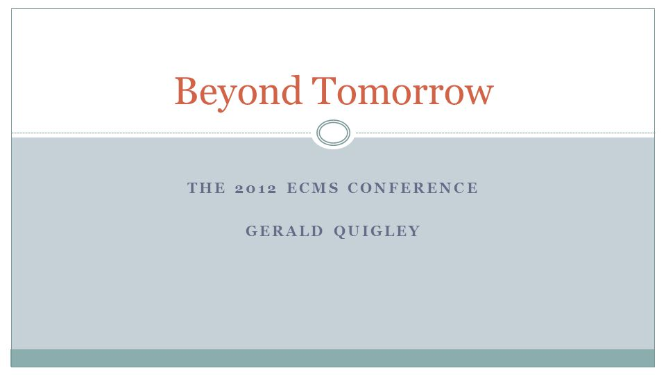 THE 2012 ECMS CONFERENCE GERALD QUIGLEY Beyond Tomorrow
