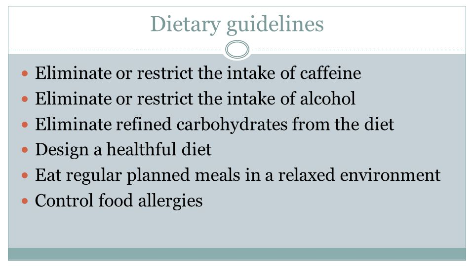 Dietary guidelines Eliminate or restrict the intake of caffeine Eliminate or restrict the intake of alcohol Eliminate refined carbohydrates from the diet Design a healthful diet Eat regular planned meals in a relaxed environment Control food allergies