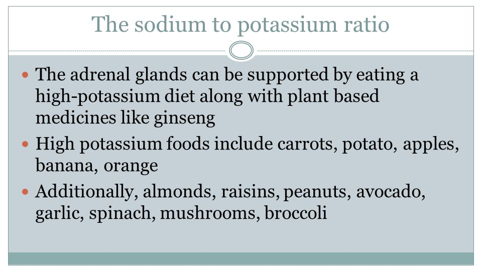 The sodium to potassium ratio The adrenal glands can be supported by eating a high-potassium diet along with plant based medicines like ginseng High potassium foods include carrots, potato, apples, banana, orange Additionally, almonds, raisins, peanuts, avocado, garlic, spinach, mushrooms, broccoli
