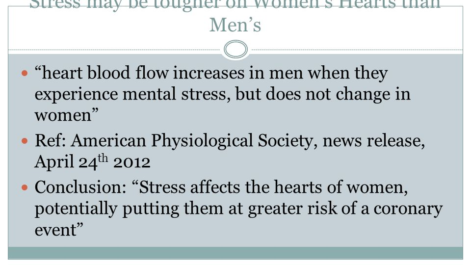 Stress may be tougher on Women's Hearts than Men's heart blood flow increases in men when they experience mental stress, but does not change in women Ref: American Physiological Society, news release, April 24 th 2012 Conclusion: Stress affects the hearts of women, potentially putting them at greater risk of a coronary event