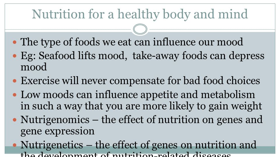 Nutrition for a healthy body and mind The type of foods we eat can influence our mood Eg: Seafood lifts mood, take-away foods can depress mood Exercise will never compensate for bad food choices Low moods can influence appetite and metabolism in such a way that you are more likely to gain weight Nutrigenomics – the effect of nutrition on genes and gene expression Nutrigenetics – the effect of genes on nutrition and the development of nutrition-related diseases
