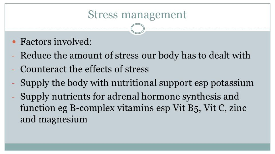 Stress management Factors involved: - Reduce the amount of stress our body has to dealt with - Counteract the effects of stress - Supply the body with nutritional support esp potassium - Supply nutrients for adrenal hormone synthesis and function eg B-complex vitamins esp Vit B5, Vit C, zinc and magnesium