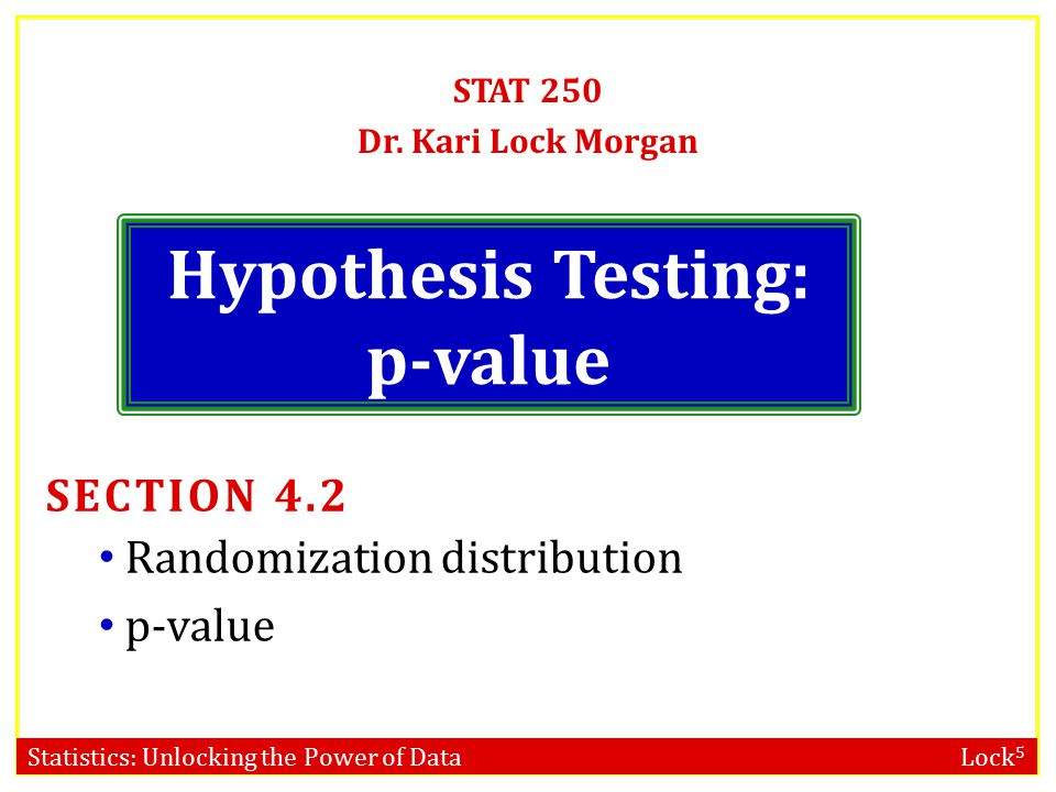 Statistics: Unlocking the Power of Data Lock 5 Hypothesis Testing: p-value STAT 250 Dr.