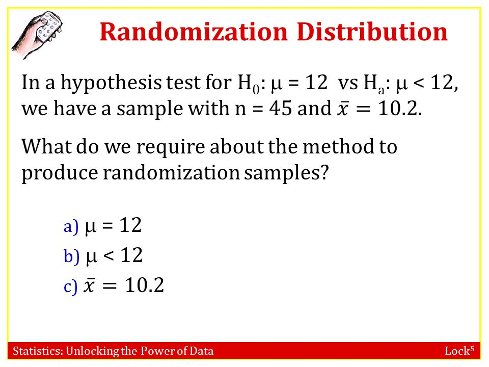 Statistics: Unlocking the Power of Data Lock 5 Key Question A randomization distribution allows us to assess this.