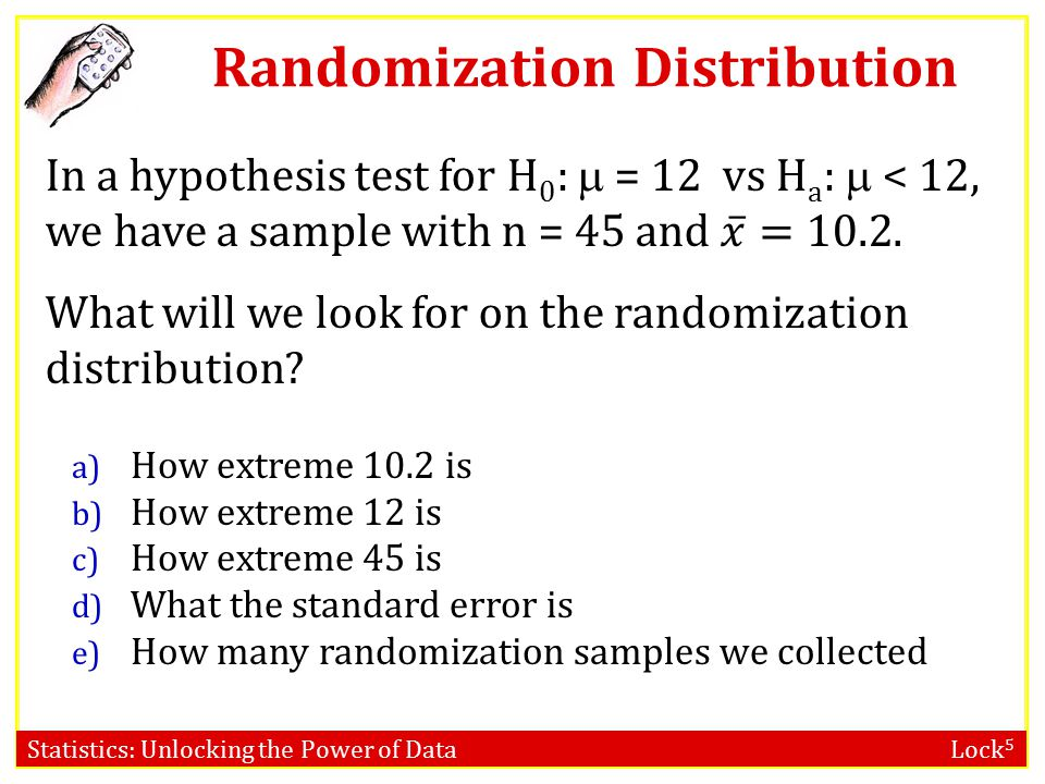 Statistics: Unlocking the Power of Data Lock 5 Randomization Distribution Center A randomization distribution is centered at the value of the parameter given in the null hypothesis.