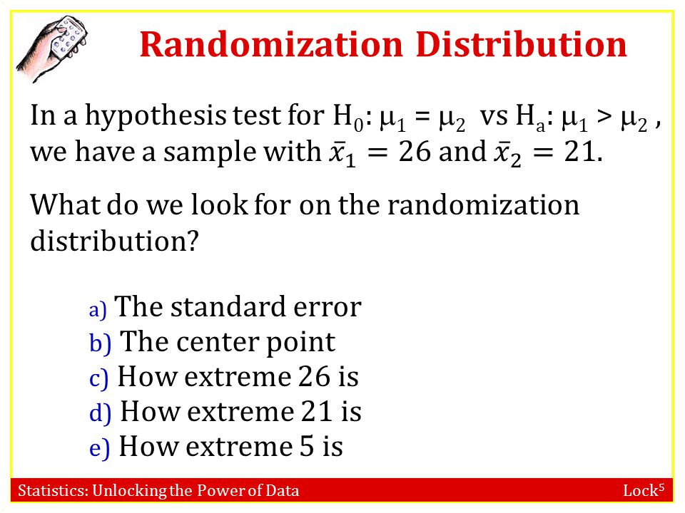 Statistics: Unlocking the Power of Data Lock 5 Randomization Distribution a) 0 b) 1 c) 21 d) 26 e) 5