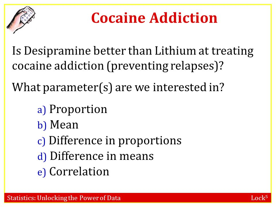 Statistics: Unlocking the Power of Data Lock 5 In a randomized experiment on treating cocaine addiction, 48 people were randomly assigned to take either Desipramine (a new drug), or Lithium (an existing drug), and then followed to see who relapsed Question of interest: Is Desipramine better than Lithium at treating cocaine addiction.