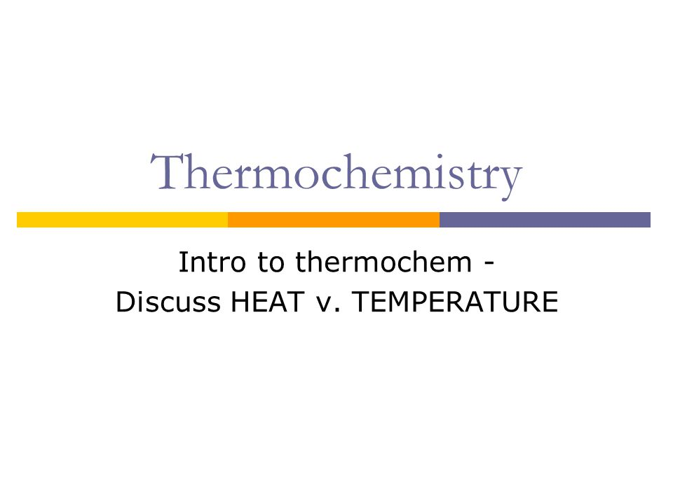Thermochemistry Intro to thermochem - Discuss HEAT v. TEMPERATURE