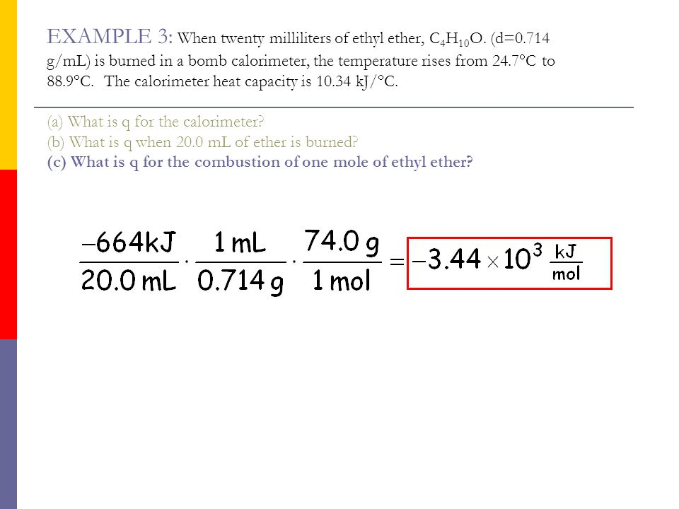 EXAMPLE 3: When twenty milliliters of ethyl ether, C 4 H 10 O. (d=0.714 g/mL) is burned in a bomb calorimeter, the temperature rises from 24.7  C to