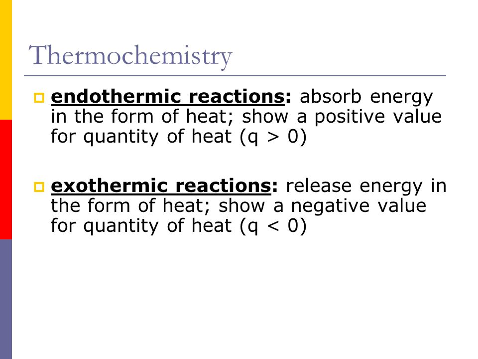 Thermochemistry  Thermochemistry: the study of energy (in the form of heat) changes that accompany physical & chemical changes  Heat flows from high