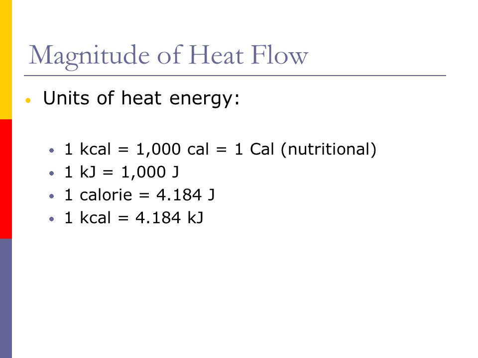 Magnitude of Heat Flow  Units of heat energy:  1 kcal = 1,000 cal = 1 Cal (nutritional)  1 kJ = 1,000 J  1 calorie = 4.184 J  1 kcal = 4.184 kJ