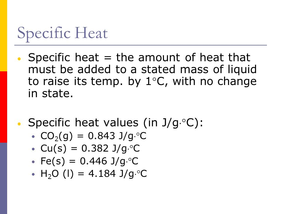 Specific Heat  Specific heat = the amount of heat that must be added to a stated mass of liquid to raise its temp.